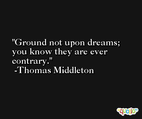 Ground not upon dreams; you know they are ever contrary. -Thomas Middleton