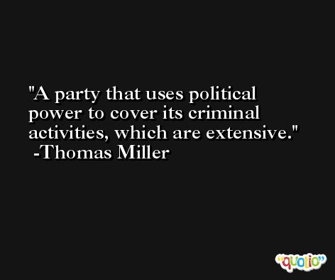 A party that uses political power to cover its criminal activities, which are extensive. -Thomas Miller