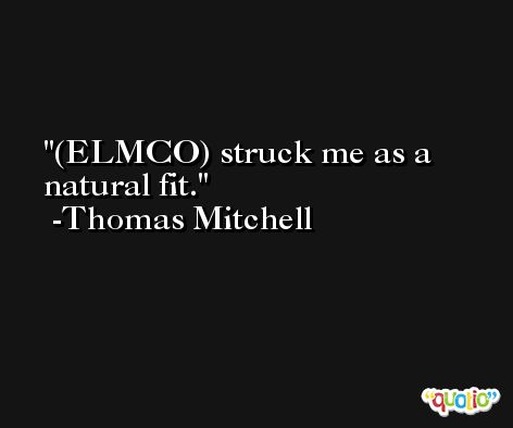 (ELMCO) struck me as a natural fit. -Thomas Mitchell