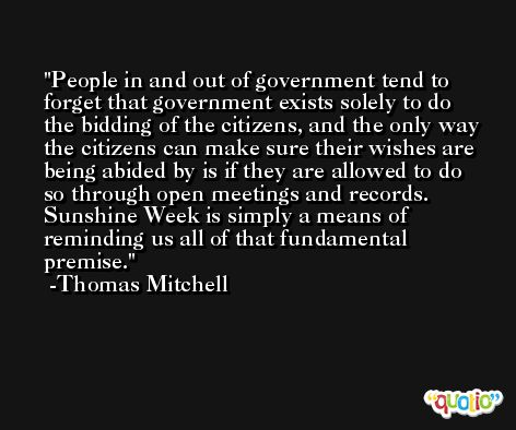 People in and out of government tend to forget that government exists solely to do the bidding of the citizens, and the only way the citizens can make sure their wishes are being abided by is if they are allowed to do so through open meetings and records. Sunshine Week is simply a means of reminding us all of that fundamental premise. -Thomas Mitchell
