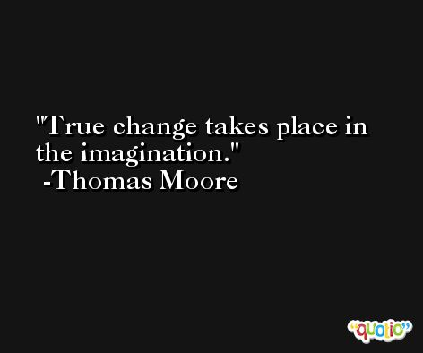 True change takes place in the imagination. -Thomas Moore