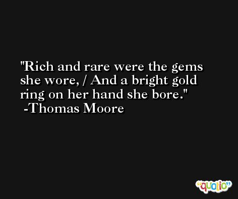 Rich and rare were the gems she wore, / And a bright gold ring on her hand she bore. -Thomas Moore