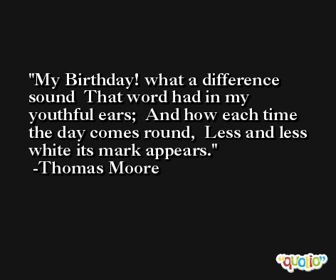 My Birthday! what a difference sound  That word had in my youthful ears;  And how each time the day comes round,  Less and less white its mark appears. -Thomas Moore