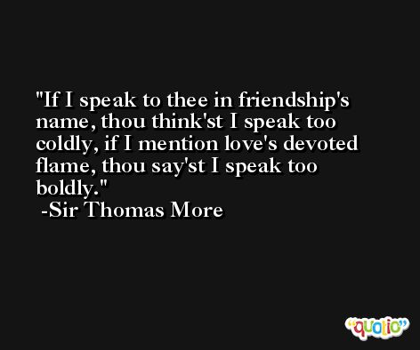 If I speak to thee in friendship's name, thou think'st I speak too coldly, if I mention love's devoted flame, thou say'st I speak too boldly. -Sir Thomas More