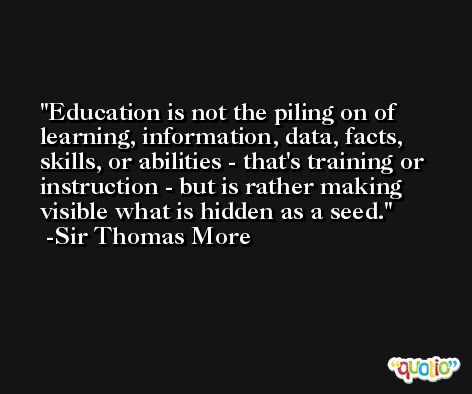 Education is not the piling on of learning, information, data, facts, skills, or abilities - that's training or instruction - but is rather making visible what is hidden as a seed. -Sir Thomas More