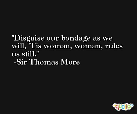 Disguise our bondage as we will, 'Tis woman, woman, rules us still. -Sir Thomas More