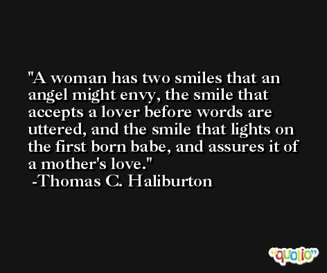 A woman has two smiles that an angel might envy, the smile that accepts a lover before words are uttered, and the smile that lights on the first born babe, and assures it of a mother's love. -Thomas C. Haliburton