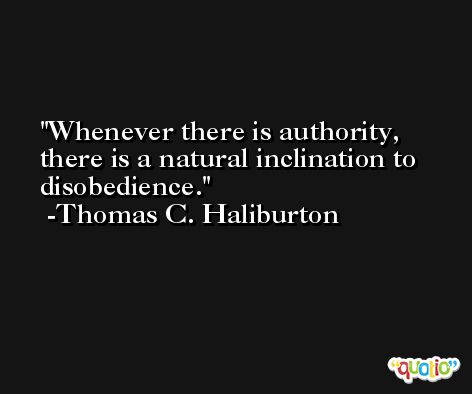 Whenever there is authority, there is a natural inclination to disobedience. -Thomas C. Haliburton