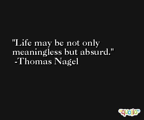 Life may be not only meaningless but absurd. -Thomas Nagel