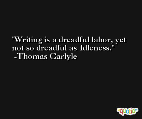 Writing is a dreadful labor, yet not so dreadful as Idleness. -Thomas Carlyle