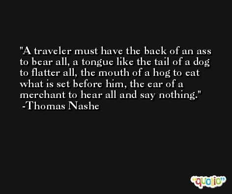 A traveler must have the back of an ass to bear all, a tongue like the tail of a dog to flatter all, the mouth of a hog to eat what is set before him, the ear of a merchant to hear all and say nothing. -Thomas Nashe