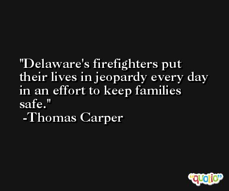Delaware's firefighters put their lives in jeopardy every day in an effort to keep families safe. -Thomas Carper