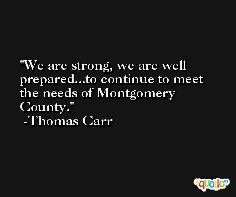 We are strong, we are well prepared...to continue to meet the needs of Montgomery County. -Thomas Carr