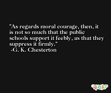 As regards moral courage, then, it is not so much that the public schools support it feebly, as that they suppress it firmly. -G. K. Chesterton