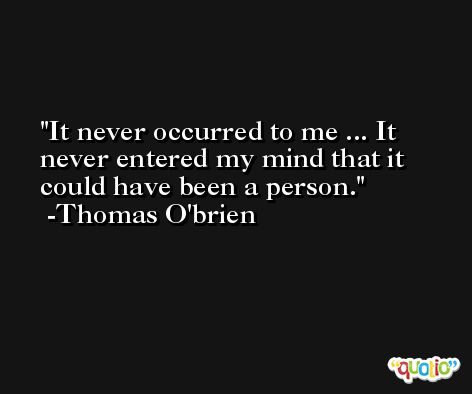 It never occurred to me ... It never entered my mind that it could have been a person. -Thomas O'brien
