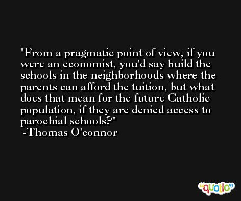 From a pragmatic point of view, if you were an economist, you'd say build the schools in the neighborhoods where the parents can afford the tuition, but what does that mean for the future Catholic population, if they are denied access to parochial schools? -Thomas O'connor