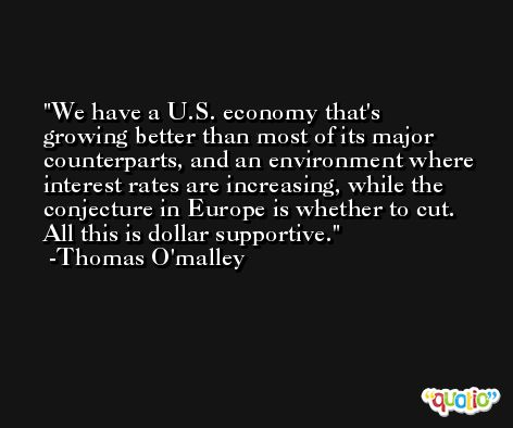 We have a U.S. economy that's growing better than most of its major counterparts, and an environment where interest rates are increasing, while the conjecture in Europe is whether to cut. All this is dollar supportive. -Thomas O'malley