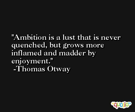 Ambition is a lust that is never quenched, but grows more inflamed and madder by enjoyment. -Thomas Otway