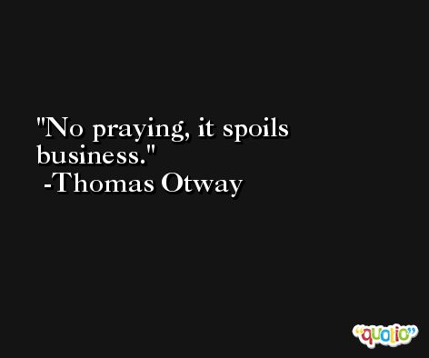 No praying, it spoils business. -Thomas Otway