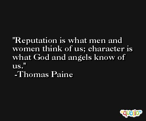 Reputation is what men and women think of us; character is what God and angels know of us. -Thomas Paine