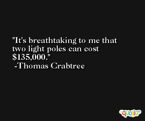 It's breathtaking to me that two light poles can cost $135,000. -Thomas Crabtree