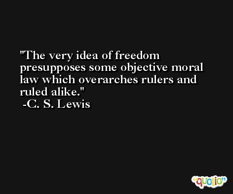 The very idea of freedom presupposes some objective moral law which overarches rulers and ruled alike. -C. S. Lewis
