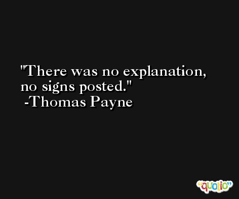 There was no explanation, no signs posted. -Thomas Payne