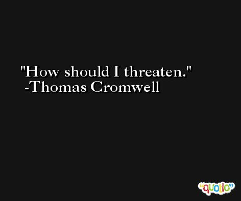 How should I threaten. -Thomas Cromwell