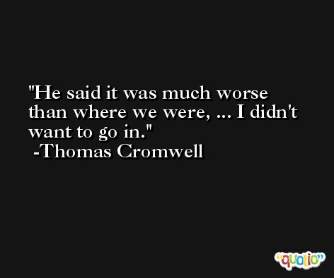 He said it was much worse than where we were, ... I didn't want to go in. -Thomas Cromwell
