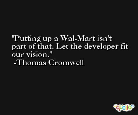 Putting up a Wal-Mart isn't part of that. Let the developer fit our vision. -Thomas Cromwell