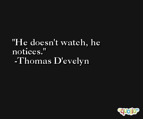 He doesn't watch, he notices. -Thomas D'evelyn