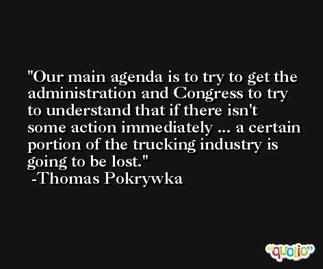 Our main agenda is to try to get the administration and Congress to try to understand that if there isn't some action immediately ... a certain portion of the trucking industry is going to be lost. -Thomas Pokrywka