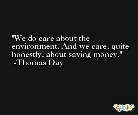 We do care about the environment. And we care, quite honestly, about saving money. -Thomas Day