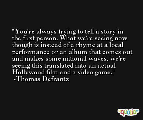 You're always trying to tell a story in the first person. What we're seeing now though is instead of a rhyme at a local performance or an album that comes out and makes some national waves, we're seeing this translated into an actual Hollywood film and a video game. -Thomas Defrantz