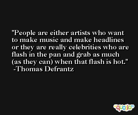 People are either artists who want to make music and make headlines or they are really celebrities who are flash in the pan and grab as much (as they can) when that flash is hot. -Thomas Defrantz