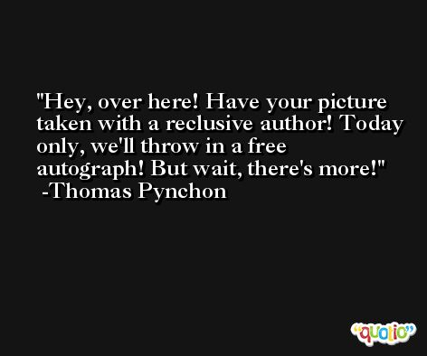 Hey, over here! Have your picture taken with a reclusive author! Today only, we'll throw in a free autograph! But wait, there's more! -Thomas Pynchon