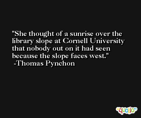 She thought of a sunrise over the library slope at Cornell University that nobody out on it had seen because the slope faces west. -Thomas Pynchon