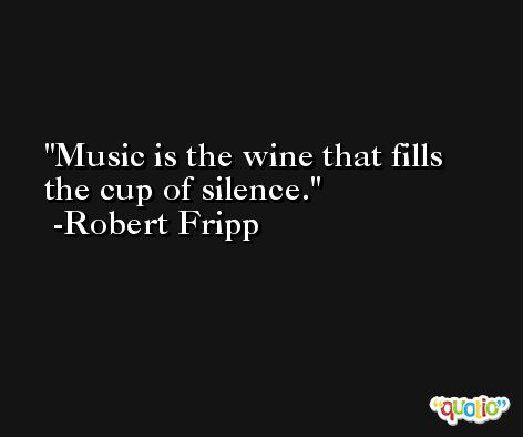 Music is the wine that fills the cup of silence. -Robert Fripp