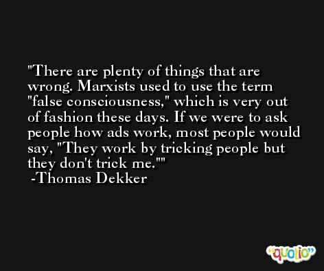 There are plenty of things that are wrong. Marxists used to use the term 'false consciousness,' which is very out of fashion these days. If we were to ask people how ads work, most people would say, 'They work by tricking people but they don't trick me.' -Thomas Dekker