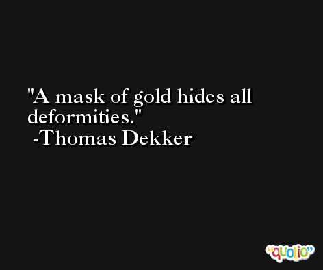 A mask of gold hides all deformities. -Thomas Dekker