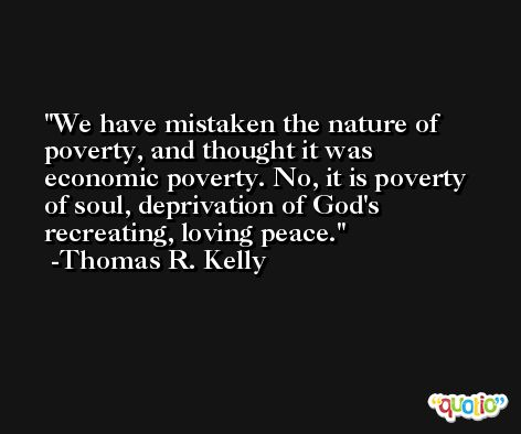 We have mistaken the nature of poverty, and thought it was economic poverty. No, it is poverty of soul, deprivation of God's recreating, loving peace. -Thomas R. Kelly