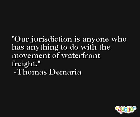 Our jurisdiction is anyone who has anything to do with the movement of waterfront freight. -Thomas Demaria