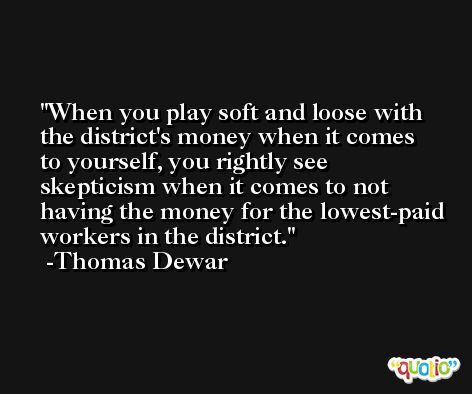 When you play soft and loose with the district's money when it comes to yourself, you rightly see skepticism when it comes to not having the money for the lowest-paid workers in the district. -Thomas Dewar