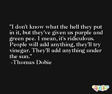 I don't know what the hell they put in it, but they've given us purple and green pee. I mean, it's ridiculous. People will add anything, they'll try vinegar. They'll add anything under the sun. -Thomas Dobie