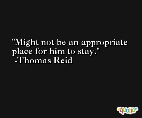 Might not be an appropriate place for him to stay. -Thomas Reid
