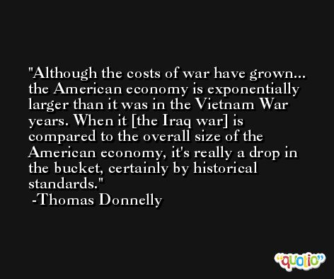 Although the costs of war have grown... the American economy is exponentially larger than it was in the Vietnam War years. When it [the Iraq war] is compared to the overall size of the American economy, it's really a drop in the bucket, certainly by historical standards. -Thomas Donnelly