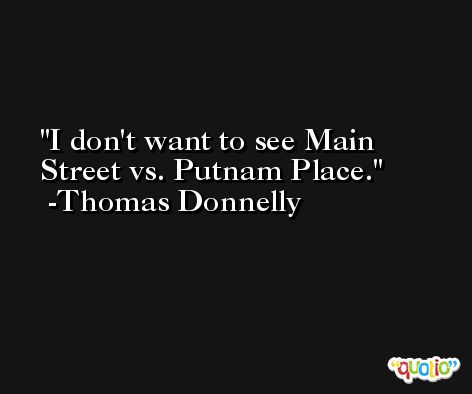 I don't want to see Main Street vs. Putnam Place. -Thomas Donnelly