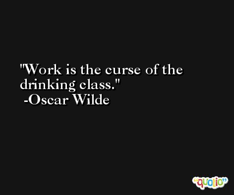 Work is the curse of the drinking class. -Oscar Wilde