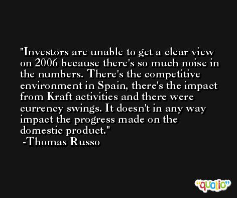 Investors are unable to get a clear view on 2006 because there's so much noise in the numbers. There's the competitive environment in Spain, there's the impact from Kraft activities and there were currency swings. It doesn't in any way impact the progress made on the domestic product. -Thomas Russo