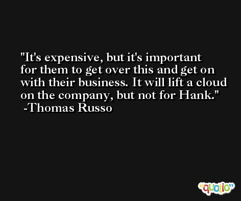 It's expensive, but it's important for them to get over this and get on with their business. It will lift a cloud on the company, but not for Hank. -Thomas Russo